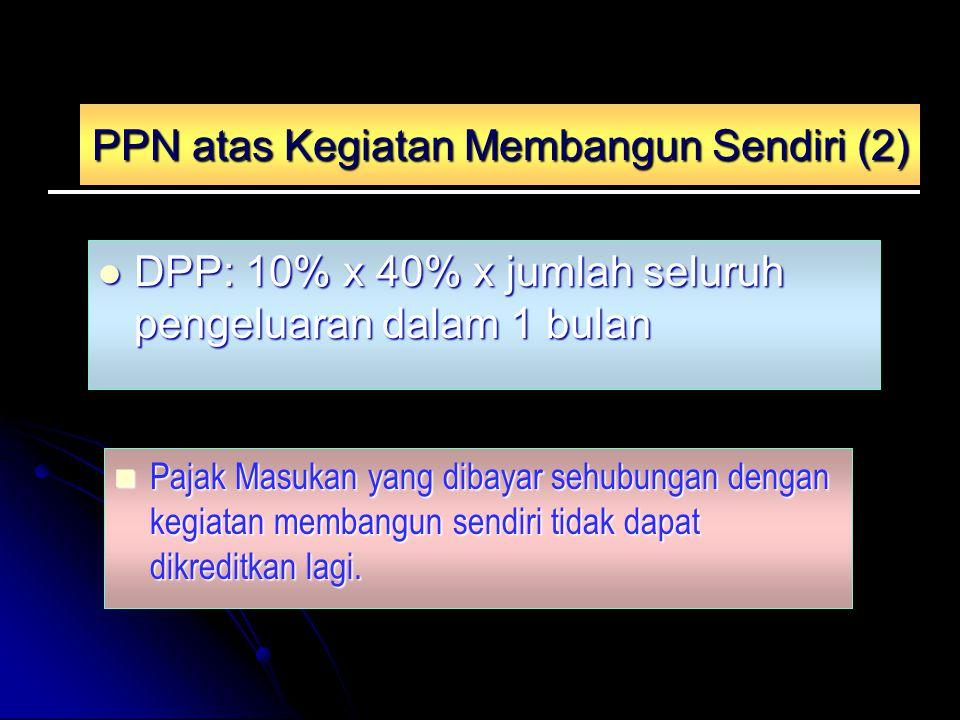 PPN atas Kegiatan Membangun Sendiri (2) DPP: 10% x 40% x jumlah seluruh pengeluaran dalam 1 bulan DPP: 10% x 40% x jumlah seluruh pengeluaran dalam 1 bulan Pajak Masukan yang dibayar sehubungan dengan kegiatan membangun sendiri tidak dapat dikreditkan lagi.