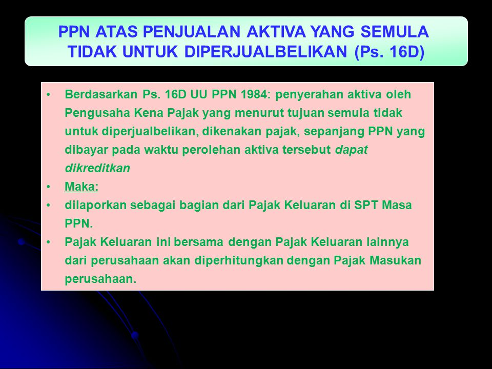 PPN ATAS PENJUALAN AKTIVA YANG SEMULA TIDAK UNTUK DIPERJUALBELIKAN (Ps. 16D) Berdasarkan Ps. 16D UU PPN 1984: penyerahan aktiva oleh Pengusaha Kena Pa