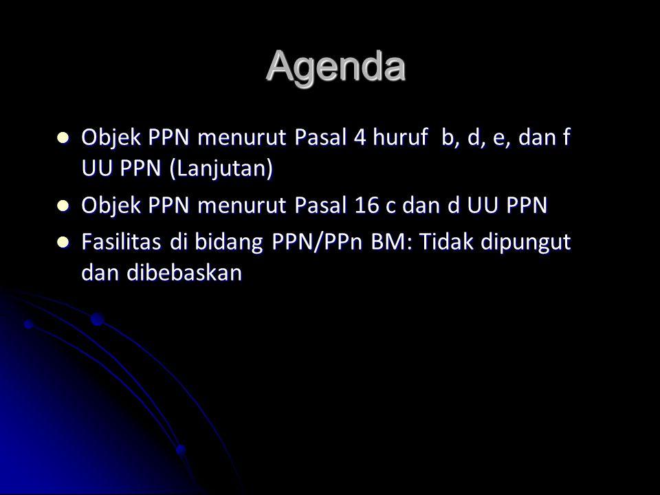 Agenda Objek PPN menurut Pasal 4 huruf b, d, e, dan f UU PPN (Lanjutan) Objek PPN menurut Pasal 4 huruf b, d, e, dan f UU PPN (Lanjutan) Objek PPN menurut Pasal 16 c dan d UU PPN Objek PPN menurut Pasal 16 c dan d UU PPN Fasilitas di bidang PPN/PPn BM: Tidak dipungut dan dibebaskan Fasilitas di bidang PPN/PPn BM: Tidak dipungut dan dibebaskan
