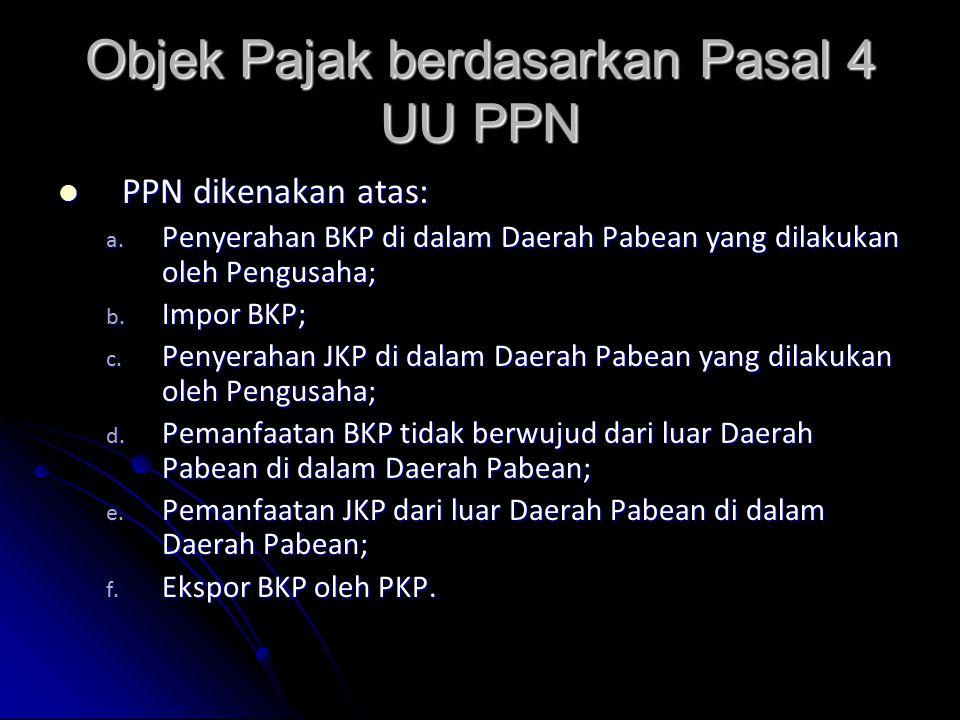 Objek Pajak berdasarkan Pasal 4 UU PPN PPN dikenakan atas: PPN dikenakan atas: a. Penyerahan BKP di dalam Daerah Pabean yang dilakukan oleh Pengusaha;