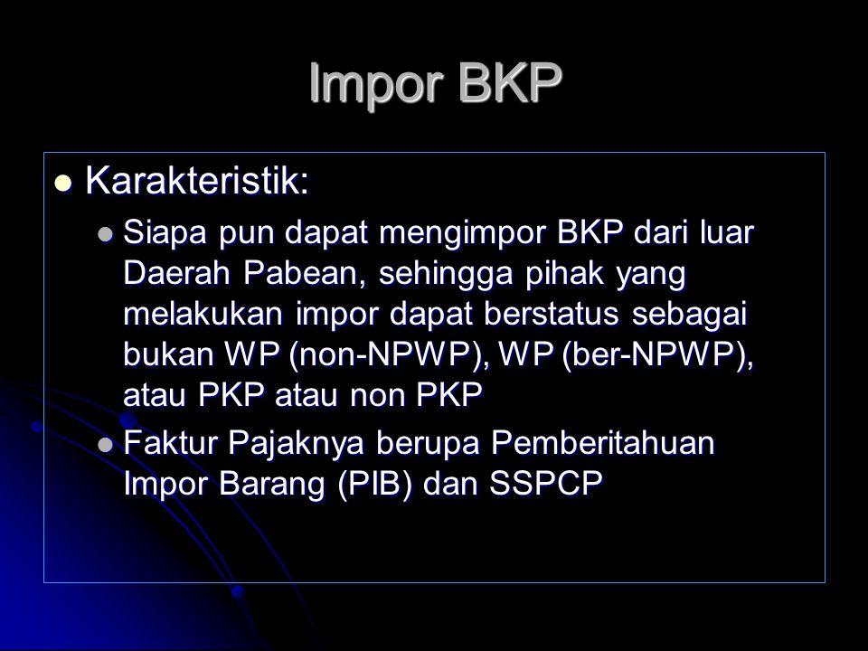 Impor BKP Karakteristik: Karakteristik: Siapa pun dapat mengimpor BKP dari luar Daerah Pabean, sehingga pihak yang melakukan impor dapat berstatus seb