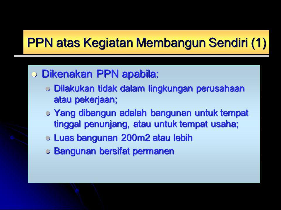 PPN atas Kegiatan Membangun Sendiri (1) Dikenakan PPN apabila: Dikenakan PPN apabila: Dilakukan tidak dalam lingkungan perusahaan atau pekerjaan; Dila