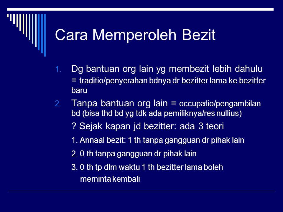 Cara Memperoleh Bezit 1. Dg bantuan org lain yg membezit lebih dahulu = traditio/penyerahan bdnya dr bezitter lama ke bezitter baru 2. Tanpa bantuan o