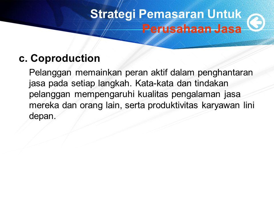 Strategi Pemasaran Untuk Perusahaan Jasa c. Coproduction Pelanggan memainkan peran aktif dalam penghantaran jasa pada setiap langkah. Kata-kata dan ti