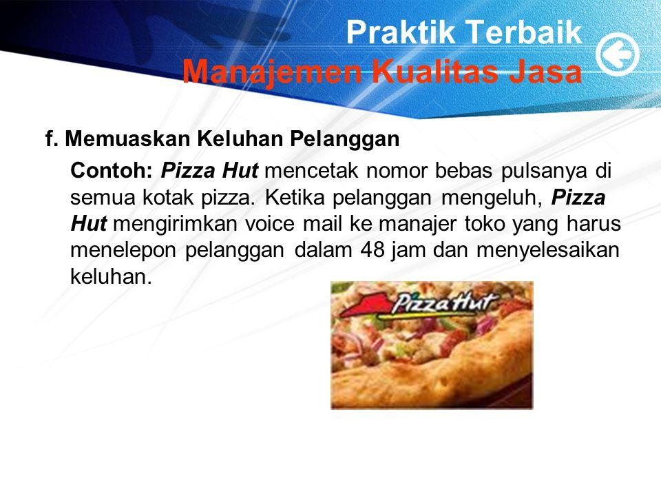Praktik Terbaik Manajemen Kualitas Jasa f. Memuaskan Keluhan Pelanggan Contoh: Pizza Hut mencetak nomor bebas pulsanya di semua kotak pizza. Ketika pe