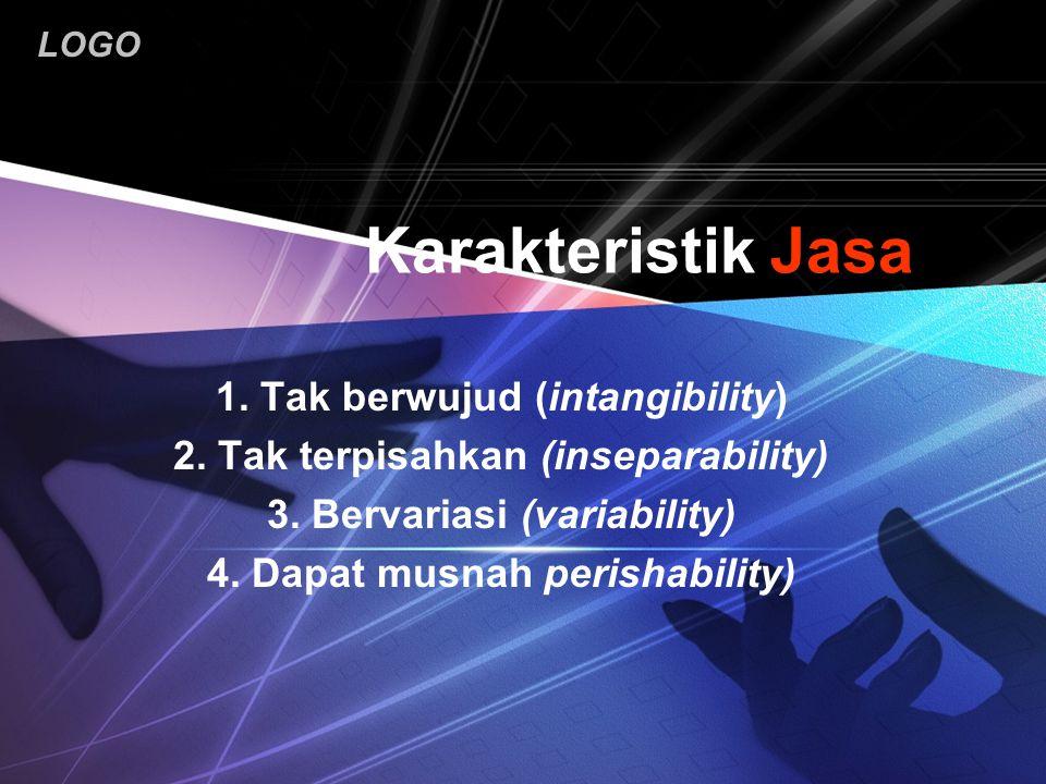 LOGO Karakteristik Jasa 1. Tak berwujud (intangibility) 2. Tak terpisahkan (inseparability) 3. Bervariasi (variability) 4. Dapat musnah perishability)