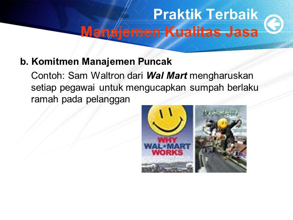 Praktik Terbaik Manajemen Kualitas Jasa b. Komitmen Manajemen Puncak Contoh: Sam Waltron dari Wal Mart mengharuskan setiap pegawai untuk mengucapkan s