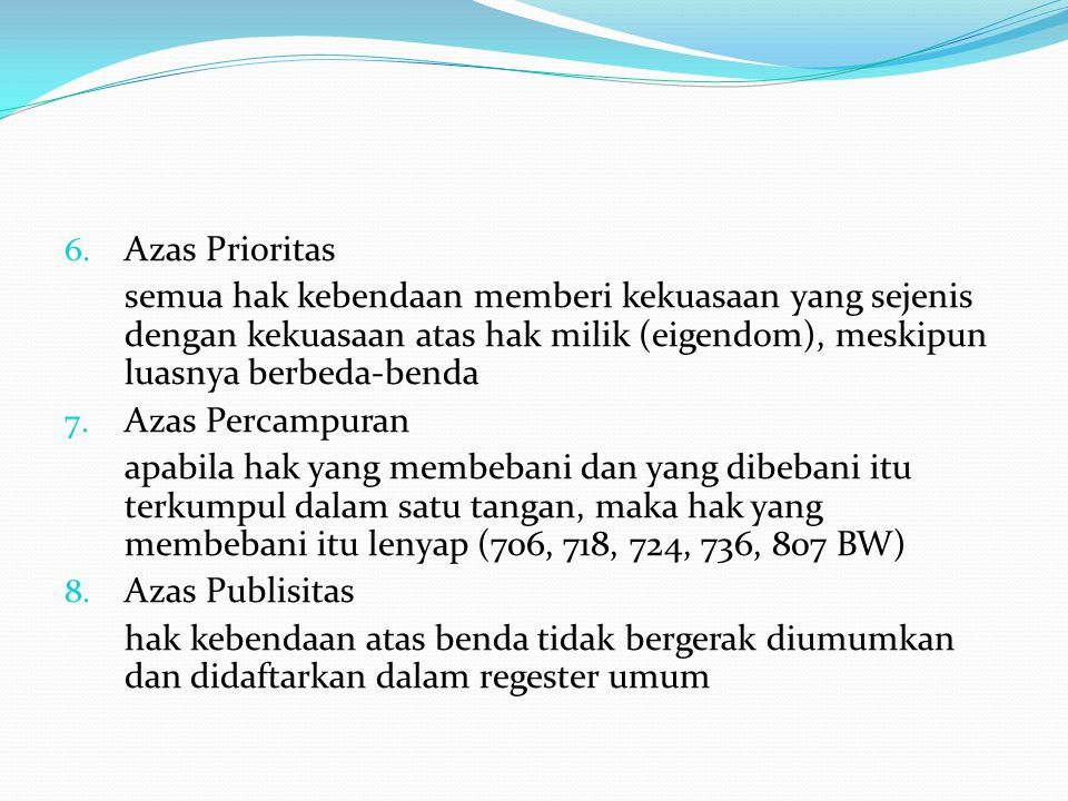 6. Azas Prioritas semua hak kebendaan memberi kekuasaan yang sejenis dengan kekuasaan atas hak milik (eigendom), meskipun luasnya berbeda-benda 7. Aza