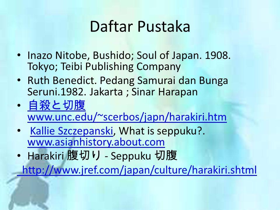Daftar Pustaka Inazo Nitobe, Bushido; Soul of Japan. 1908. Tokyo; Teibi Publishing Company Ruth Benedict. Pedang Samurai dan Bunga Seruni.1982. Jakart