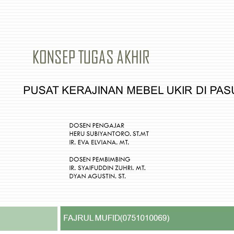 KONSEP TUGAS AKHIR FAJRUL MUFID(0751010069) PUSAT KERAJINAN MEBEL UKIR DI PASURUAN DOSEN PENGAJAR HERU SUBIYANTORO.