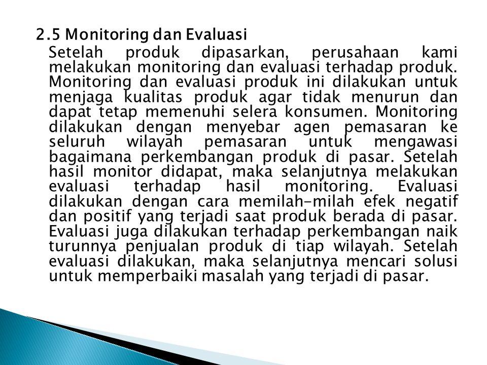 2.5 Monitoring dan Evaluasi Setelah produk dipasarkan, perusahaan kami melakukan monitoring dan evaluasi terhadap produk. Monitoring dan evaluasi prod