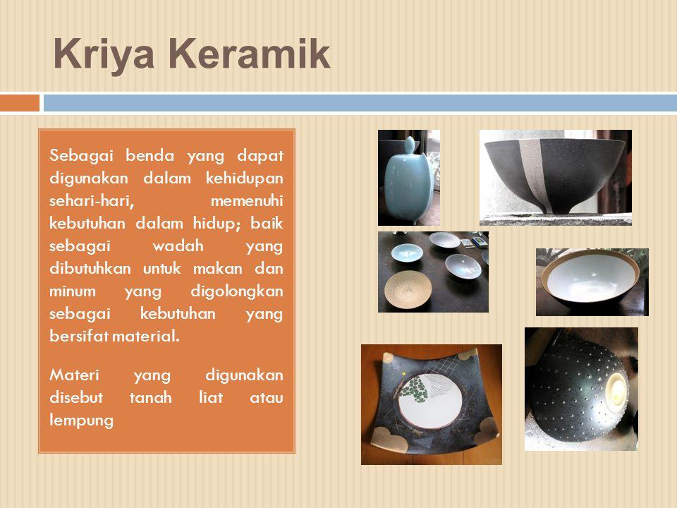 Kriya Keramik Sebagai benda yang dapat digunakan dalam kehidupan sehari-hari, memenuhi kebutuhan dalam hidup; baik sebagai wadah yang dibutuhkan untuk