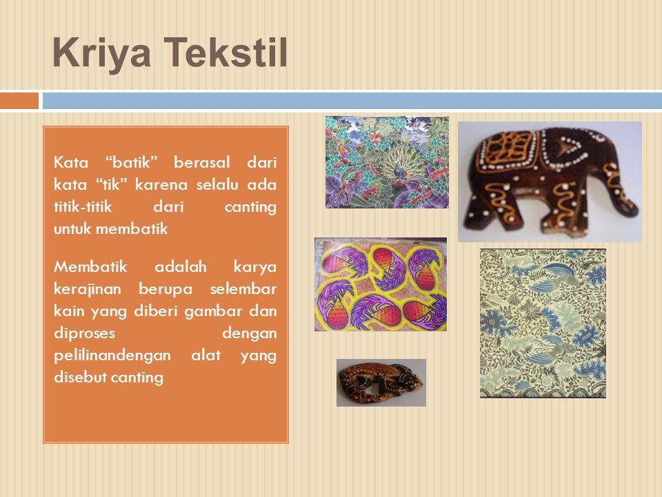 """Kriya Tekstil Kata """"batik"""" berasal dari kata """"tik"""" karena selalu ada titik-titik dari canting untuk membatik Membatik adalah karya kerajinan berupa se"""