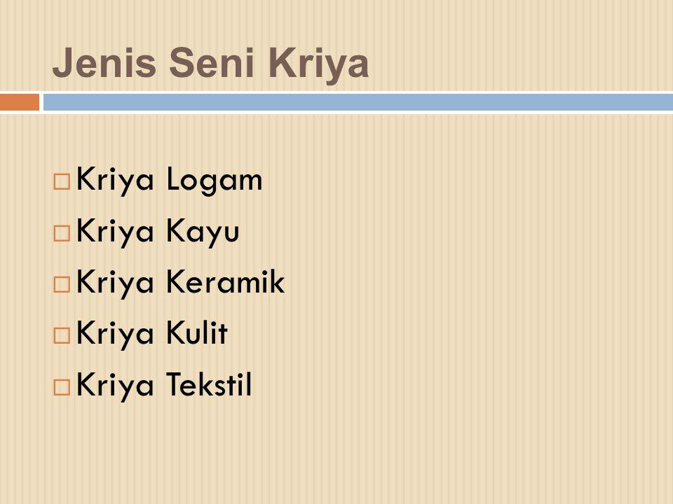 Jenis Seni Kriya  Kriya Logam  Kriya Kayu  Kriya Keramik  Kriya Kulit  Kriya Tekstil