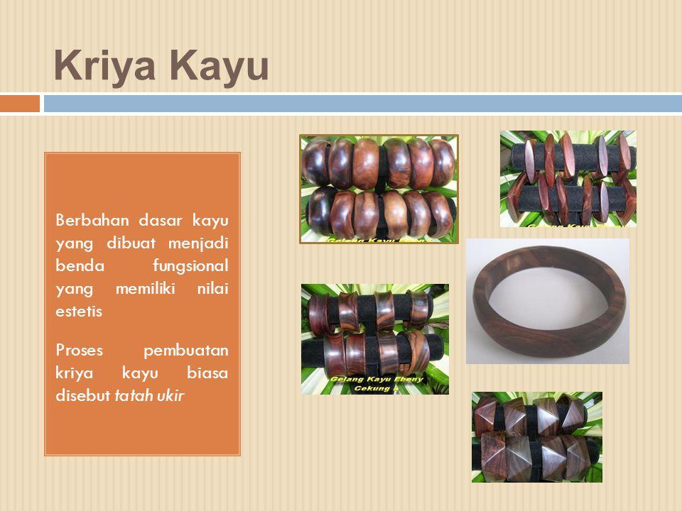 Kriya Kayu Berbahan dasar kayu yang dibuat menjadi benda fungsional yang memiliki nilai estetis Proses pembuatan kriya kayu biasa disebut tatah ukir