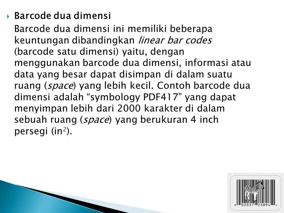  Barcode dua dimensi Barcode dua dimensi ini memiliki beberapa keuntungan dibandingkan linear bar codes (barcode satu dimensi) yaitu, dengan menggunakan barcode dua dimensi, informasi atau data yang besar dapat disimpan di dalam suatu ruang (space) yang lebih kecil.