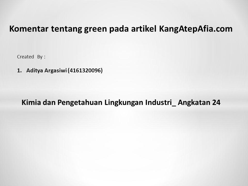 Komentar tentang green pada artikel KangAtepAfia.com Created By : 1.Aditya Argasiwi (4161320096) Kimia dan Pengetahuan Lingkungan Industri_ Angkatan 24