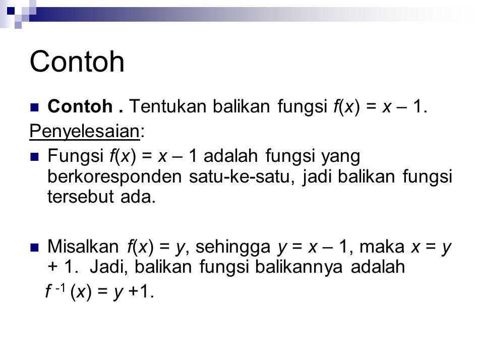 Contoh. Tentukan balikan fungsi f(x) = x – 1. Penyelesaian: Fungsi f(x) = x – 1 adalah fungsi yang berkoresponden satu-ke-satu, jadi balikan fungsi te