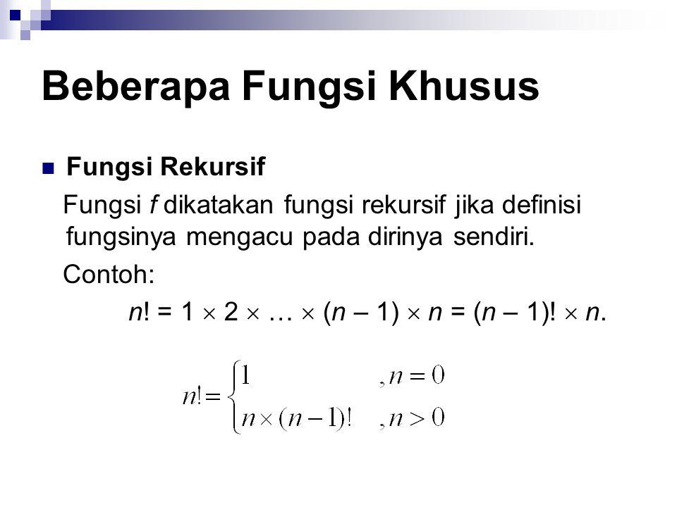 Beberapa Fungsi Khusus Fungsi Rekursif Fungsi f dikatakan fungsi rekursif jika definisi fungsinya mengacu pada dirinya sendiri. Contoh: n! = 1  2  …
