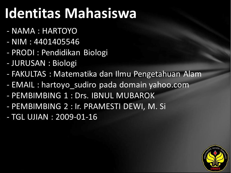 Identitas Mahasiswa - NAMA : HARTOYO - NIM : 4401405546 - PRODI : Pendidikan Biologi - JURUSAN : Biologi - FAKULTAS : Matematika dan Ilmu Pengetahuan Alam - EMAIL : hartoyo_sudiro pada domain yahoo.com - PEMBIMBING 1 : Drs.