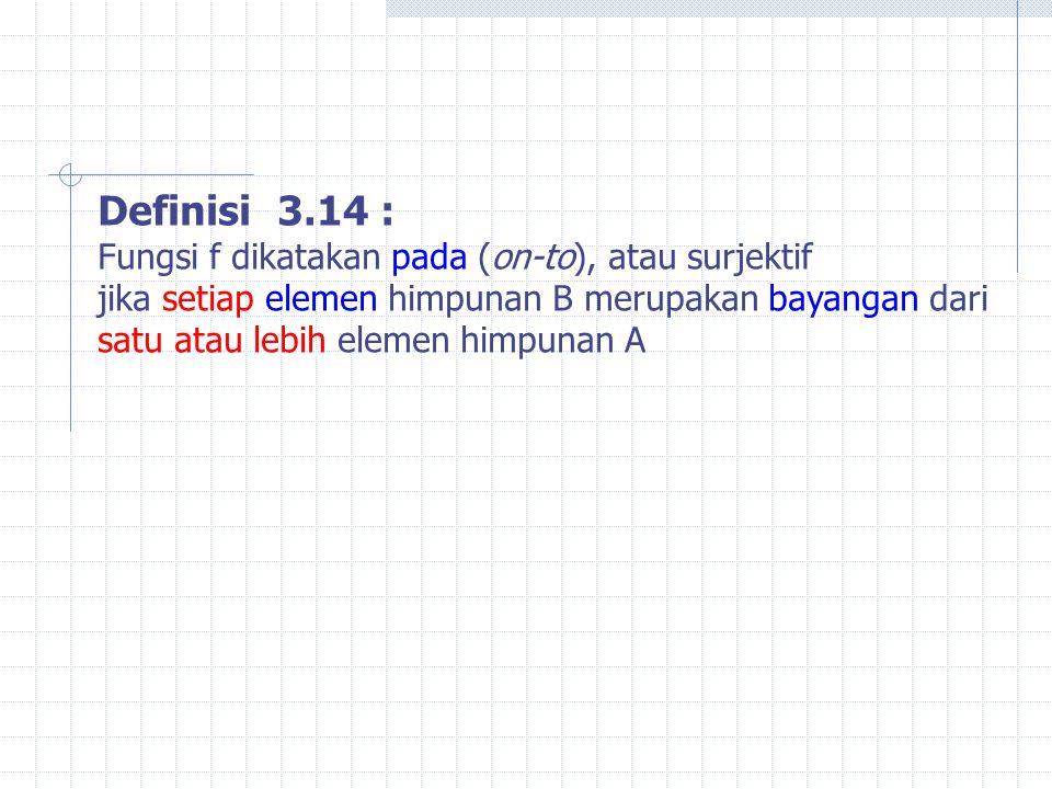 Definisi 3.14 : Fungsi f dikatakan pada (on-to), atau surjektif jika setiap elemen himpunan B merupakan bayangan dari satu atau lebih elemen himpunan A