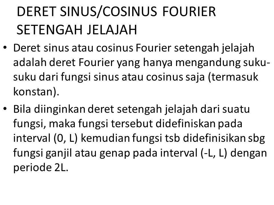 DERET SINUS/COSINUS FOURIER SETENGAH JELAJAH Deret sinus atau cosinus Fourier setengah jelajah adalah deret Fourier yang hanya mengandung suku- suku d
