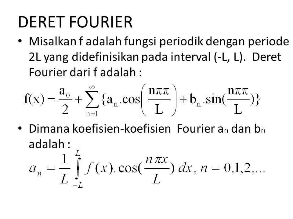 DERET FOURIER Misalkan f adalah fungsi periodik dengan periode 2L yang didefinisikan pada interval (-L, L). Deret Fourier dari f adalah : Dimana koefi