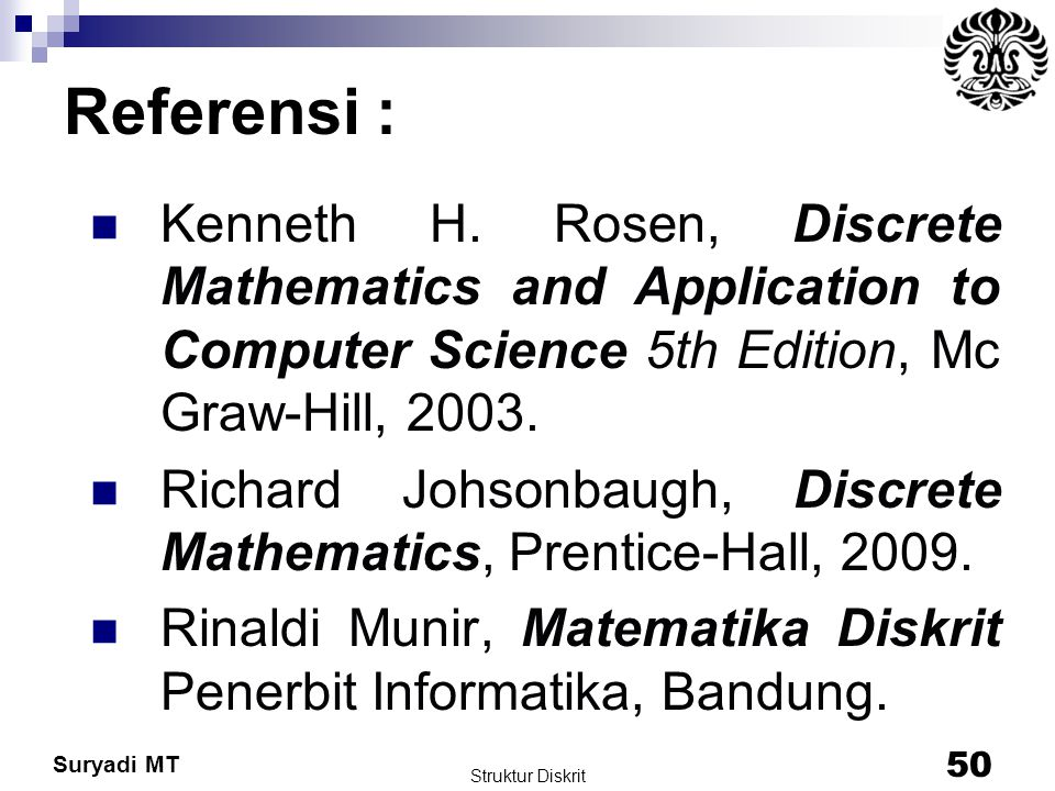 Suryadi MT Struktur Diskrit 50 Referensi : Kenneth H. Rosen, Discrete Mathematics and Application to Computer Science 5th Edition, Mc Graw-Hill, 2003.