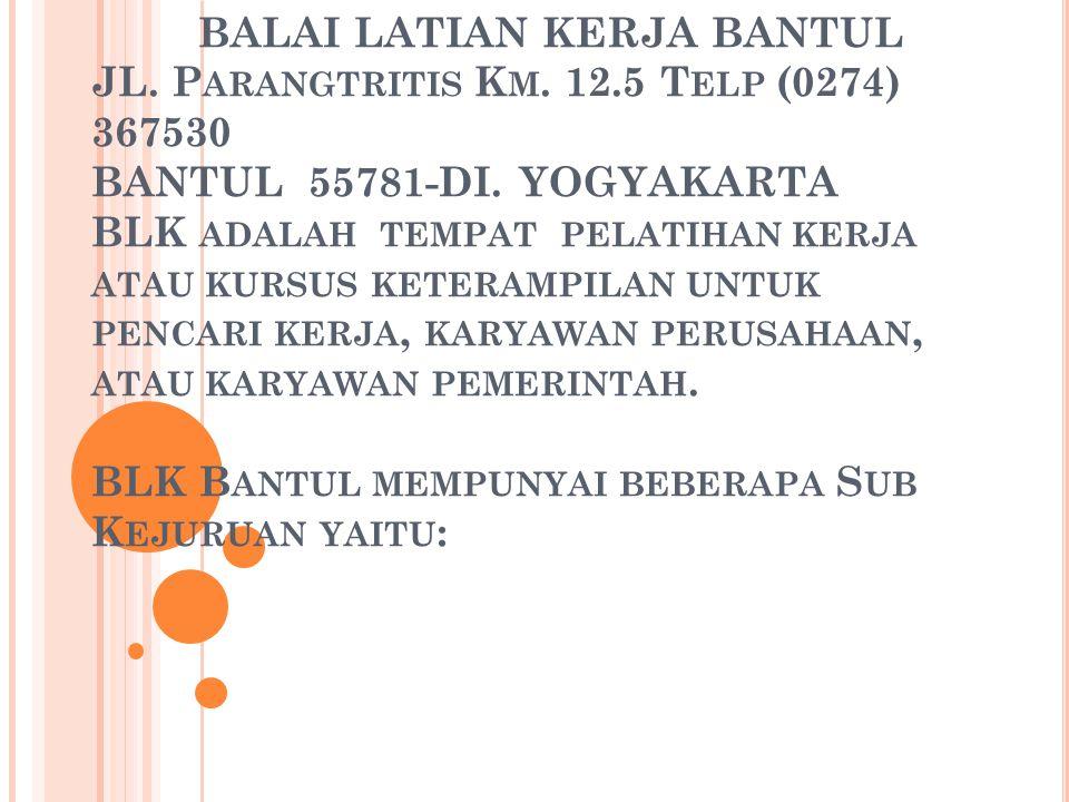 BALAI LATIAN KERJA BANTUL JL. P ARANGTRITIS K M. 12.5 T ELP (0274) 367530 BANTUL 55781-DI. YOGYAKARTA BLK ADALAH TEMPAT PELATIHAN KERJA ATAU KURSUS KE