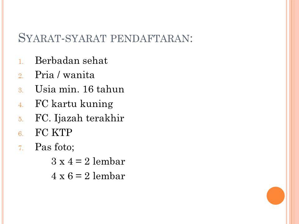 S YARAT - SYARAT PENDAFTARAN : 1. Berbadan sehat 2. Pria / wanita 3. Usia min. 16 tahun 4. FC kartu kuning 5. FC. Ijazah terakhir 6. FC KTP 7. Pas fot