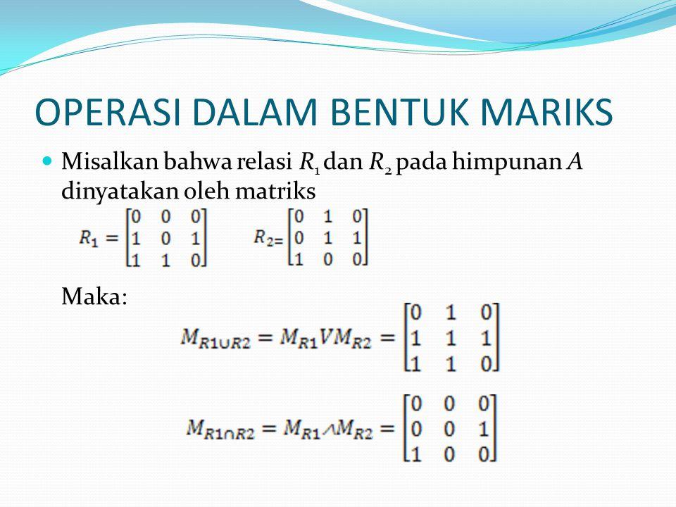 OPERASI DALAM BENTUK MARIKS Misalkan bahwa relasi R 1 dan R 2 pada himpunan A dinyatakan oleh matriks Maka: