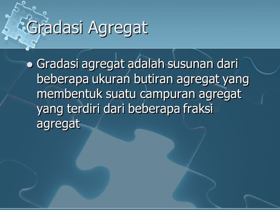 Gradasi Agregat Gradasi agregat adalah susunan dari beberapa ukuran butiran agregat yang membentuk suatu campuran agregat yang terdiri dari beberapa f