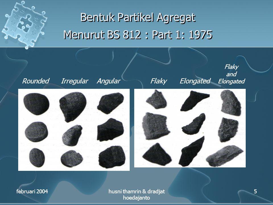 Bentuk Partikel Agregat Menurut BS 812 : Part 1: 1975 februari 2004husni thamrin & dradjat hoedajanto 5 RoundedIrregularAngularFlakyElongated Flaky an