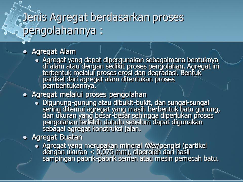 Jenis Agregat berdasarkan proses pengolahannya : Agregat Alam Agregat yang dapat dipergunakan sebagaimana bentuknya di alam atau dengan sedikit proses