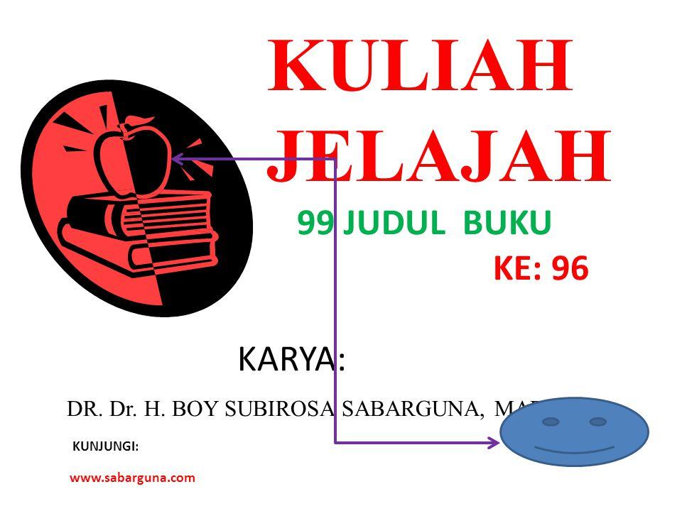 KULIAH JELAJAH 99 JUDUL BUKU KE: 96 KARYA: DR. Dr. H. BOY SUBIROSA SABARGUNA, MARS KUNJUNGI: www.sabarguna.com