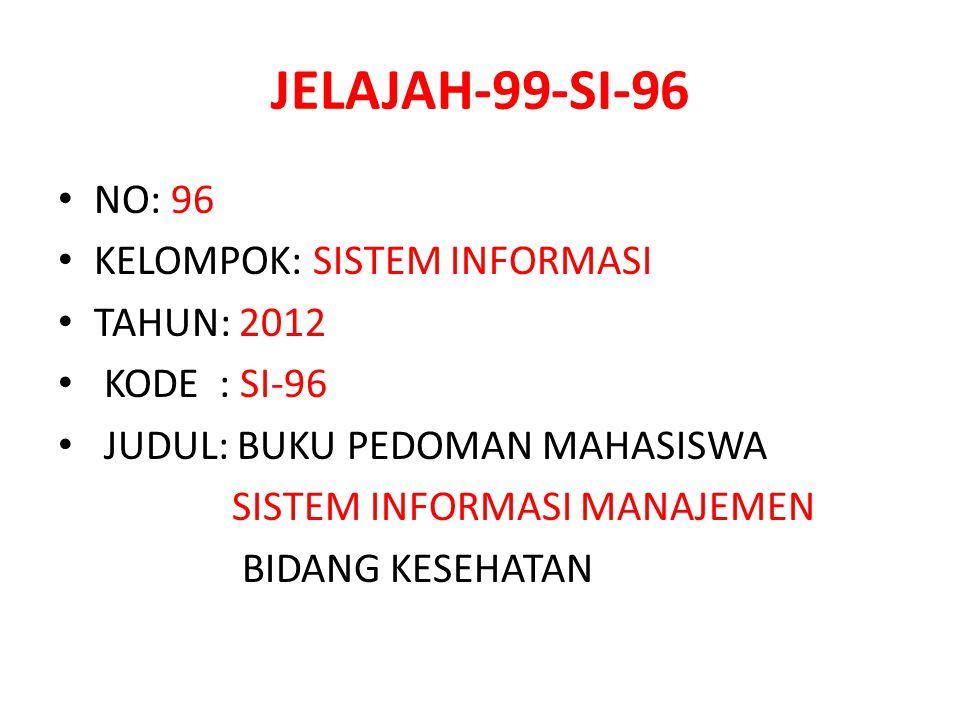 JELAJAH-99-SI-96 NO: 96 KELOMPOK: SISTEM INFORMASI TAHUN: 2012 KODE : SI-96 JUDUL: BUKU PEDOMAN MAHASISWA SISTEM INFORMASI MANAJEMEN BIDANG KESEHATAN