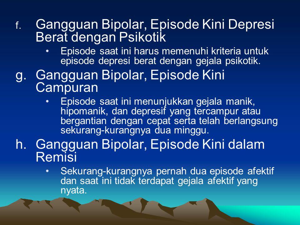 c. Gangguan Afektif Bipolar, Episode Kini Manik dengan Gejala Psikotik Episode saat ini memenuhi kriteria mania dengan gejala psikotik. d. Gangguan Bi