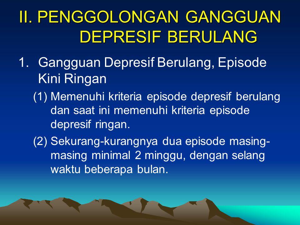 I. PENGERTIAN UMUM Merupakan episode berulang dari depresi, dan episode sebelum belum pernah mengalami episode manik (tapi hipomanik yang singkat bole