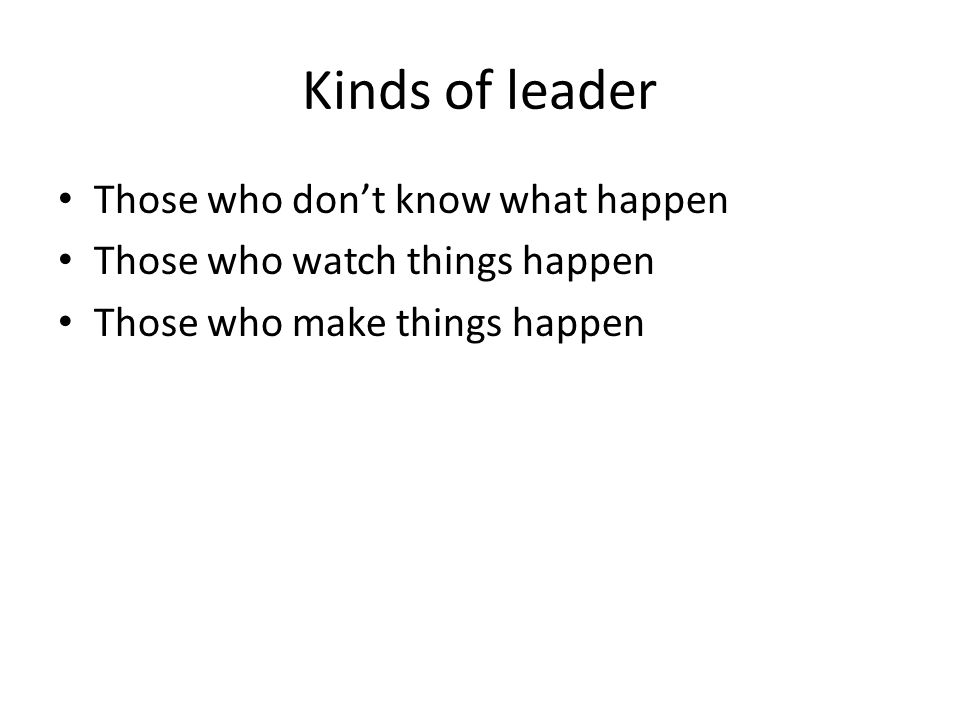 Kinds of leader Those who don't know what happen Those who watch things happen Those who make things happen