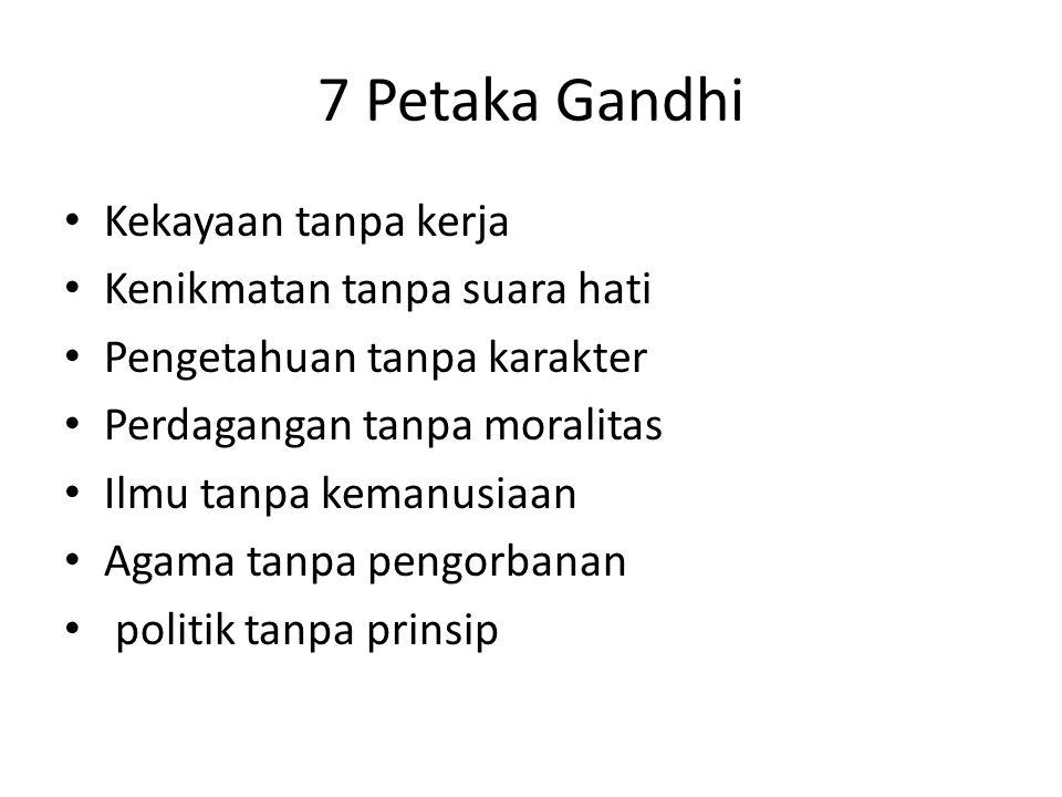 7 Petaka Gandhi Kekayaan tanpa kerja Kenikmatan tanpa suara hati Pengetahuan tanpa karakter Perdagangan tanpa moralitas Ilmu tanpa kemanusiaan Agama tanpa pengorbanan politik tanpa prinsip