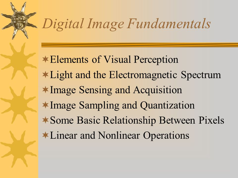 Digital Image Fundamentals  Elements of Visual Perception  Light and the Electromagnetic Spectrum  Image Sensing and Acquisition  Image Sampling and Quantization  Some Basic Relationship Between Pixels  Linear and Nonlinear Operations