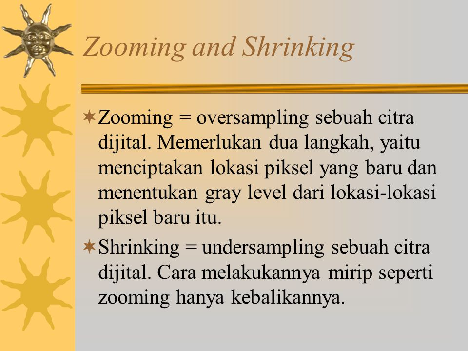 Zooming and Shrinking  Zooming = oversampling sebuah citra dijital.