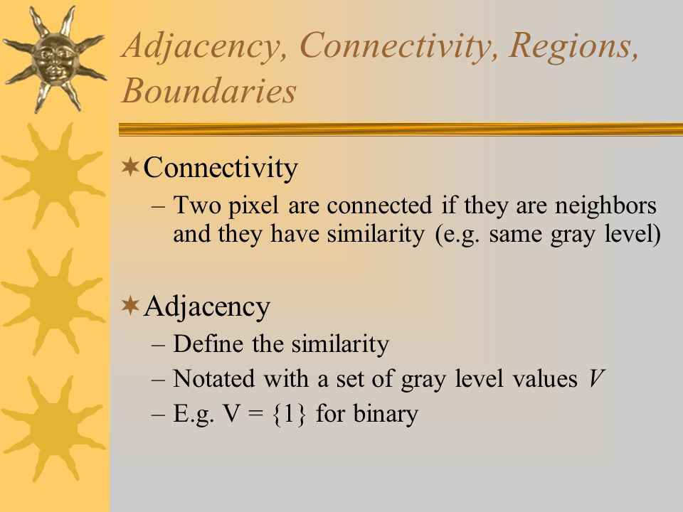 Adjacency, Connectivity, Regions, Boundaries  Connectivity –Two pixel are connected if they are neighbors and they have similarity (e.g.