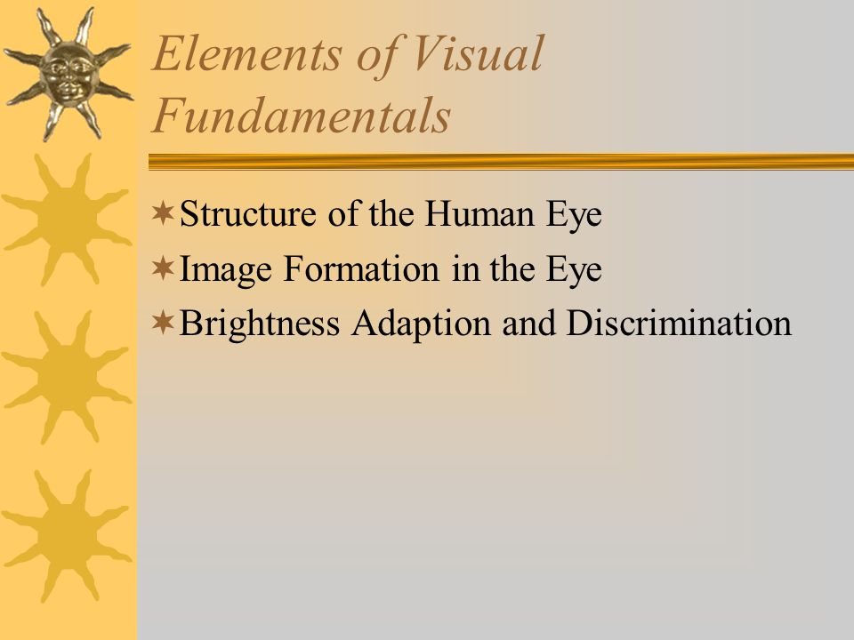 Elements of Visual Fundamentals  Structure of the Human Eye  Image Formation in the Eye  Brightness Adaption and Discrimination