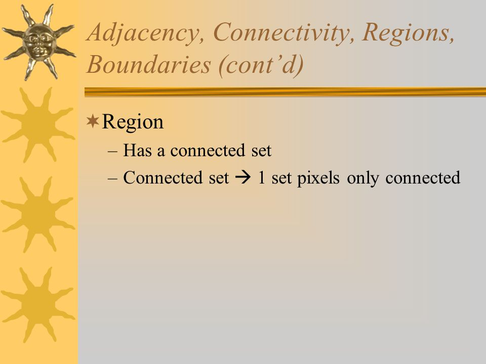 Adjacency, Connectivity, Regions, Boundaries (cont'd)  Region –Has a connected set –Connected set  1 set pixels only connected