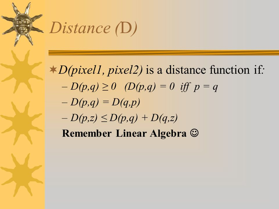 Distance (D)  D(pixel1, pixel2) is a distance function if: –D(p,q) ≥ 0 (D(p,q) = 0 iff p = q –D(p,q) = D(q,p) –D(p,z) ≤ D(p,q) + D(q,z) Remember Linear Algebra