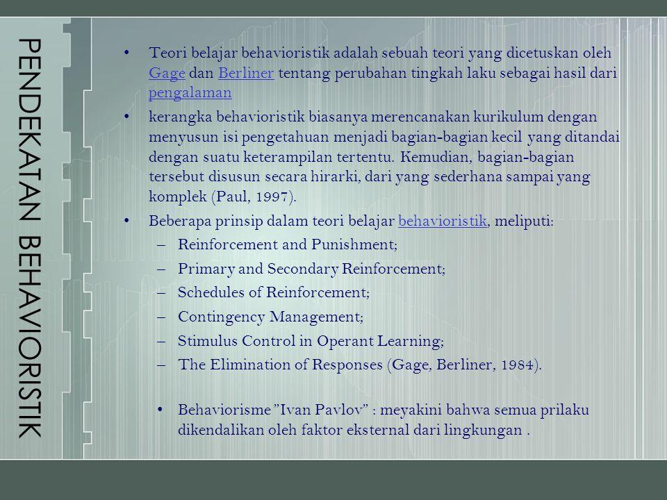 PENDEKATAN BEHAVIORISTIK Teori belajar behavioristik adalah sebuah teori yang dicetuskan oleh Gage dan Berliner tentang perubahan tingkah laku sebagai hasil dari pengalaman GageBerliner pengalaman kerangka behavioristik biasanya merencanakan kurikulum dengan menyusun isi pengetahuan menjadi bagian-bagian kecil yang ditandai dengan suatu keterampilan tertentu.
