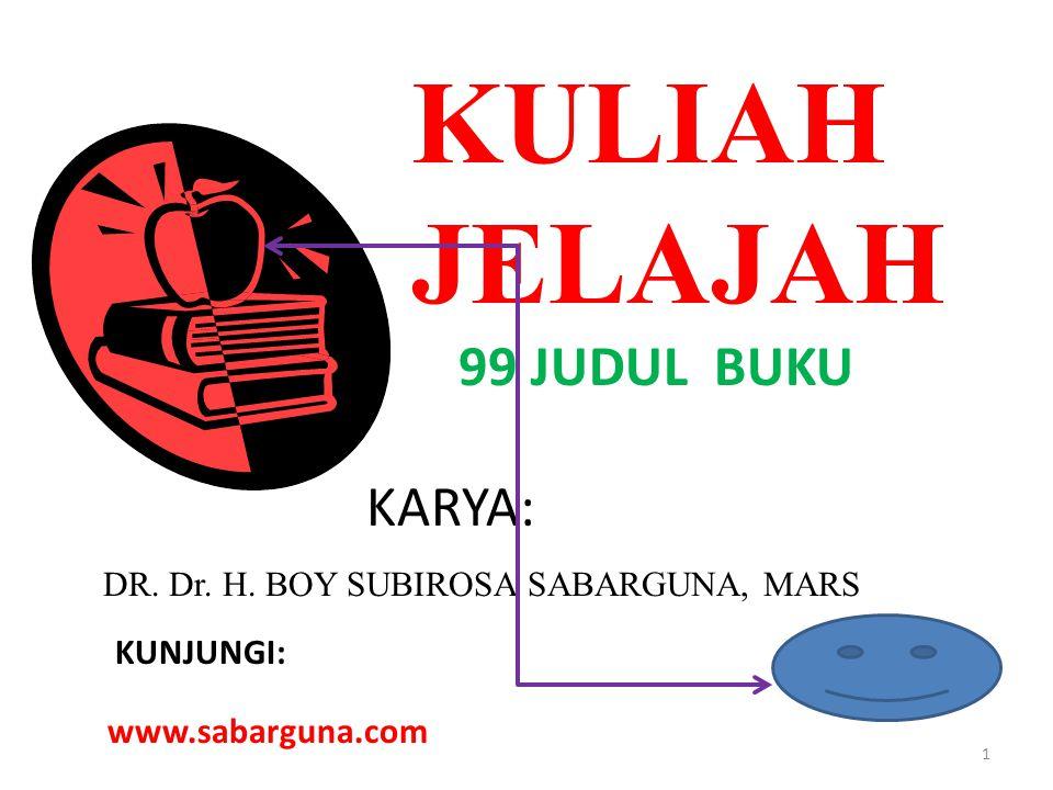 KULIAH JELAJAH 99 JUDUL BUKU KARYA: DR. Dr. H. BOY SUBIROSA SABARGUNA, MARS KUNJUNGI: www.sabarguna.com 1