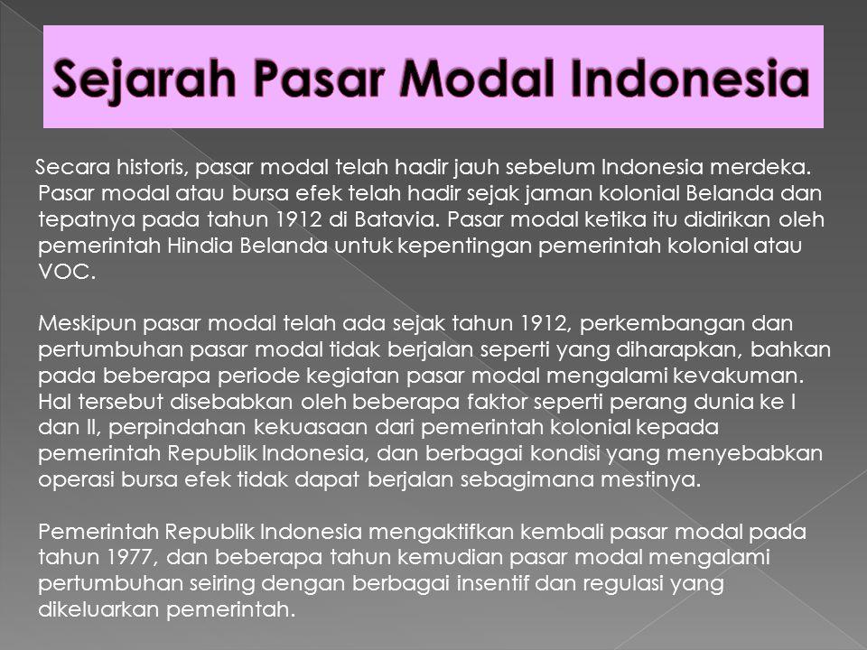 Secara singkat, tonggak perkembangan pasar modal di Indonesia dapat dilihat sebagai berikut:  14 Desember 1912 : Bursa Efek pertama di Indonesia dibentuk di Batavia oleh Pemerintah Hindia Belanda.