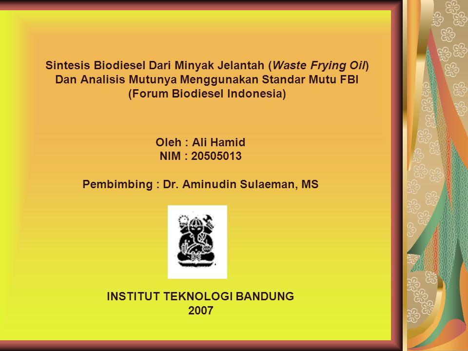 Sintesis Biodiesel Dari Minyak Jelantah (Waste Frying Oil) Dan Analisis Mutunya Menggunakan Standar Mutu FBI (Forum Biodiesel Indonesia) Oleh : Ali Ha